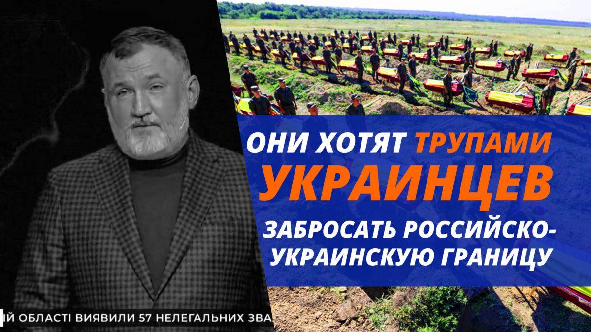 ОНИ ХОТЯТ ТРУПАМИ УКРАИНЦЕВ ЗАБРОСАТЬ РОССИЙСКО-УКРАИНСКУЮ ГРАНИЦУ